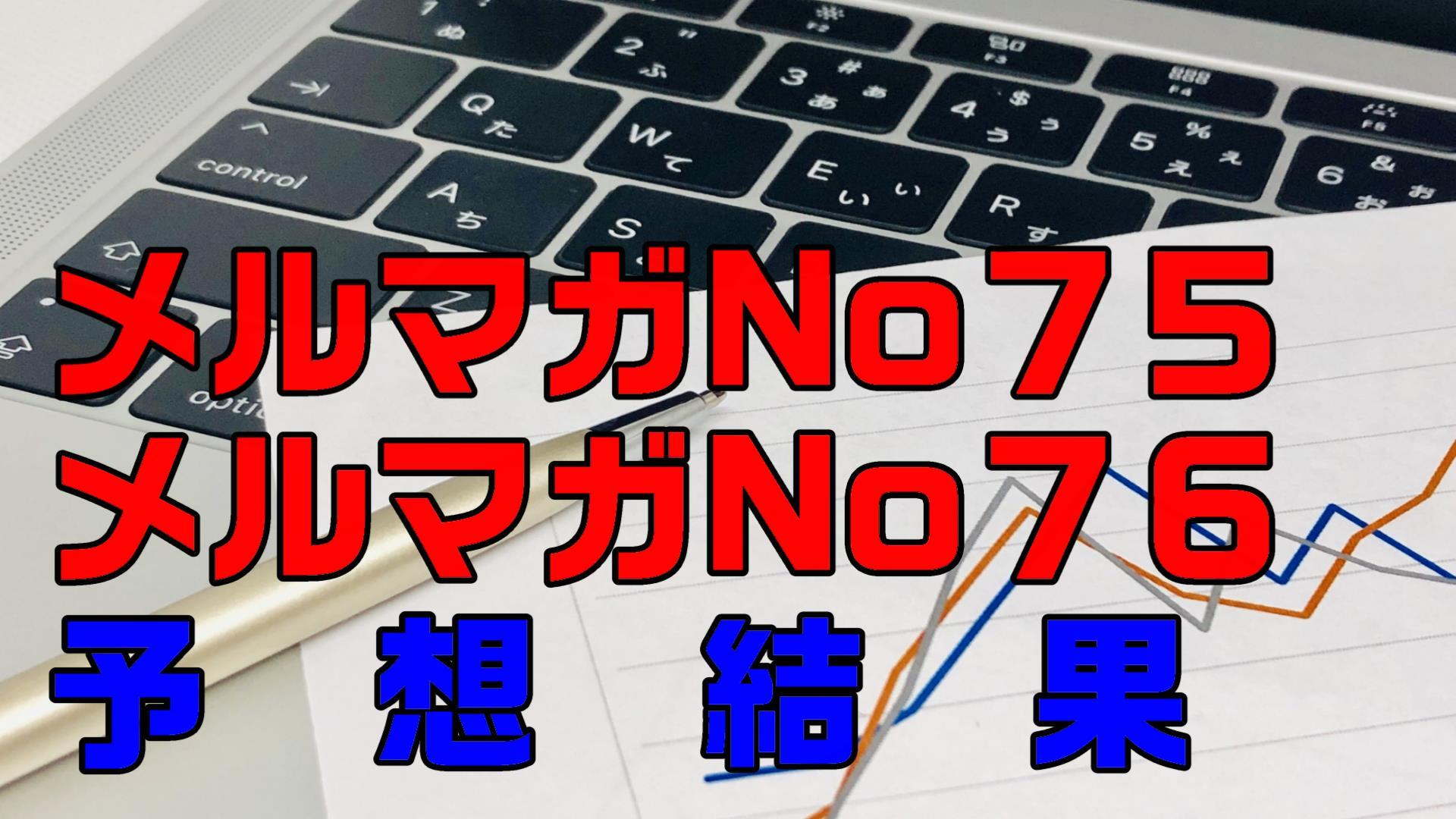 【メルマガの予想結果】メルマガNo75~No76結果
